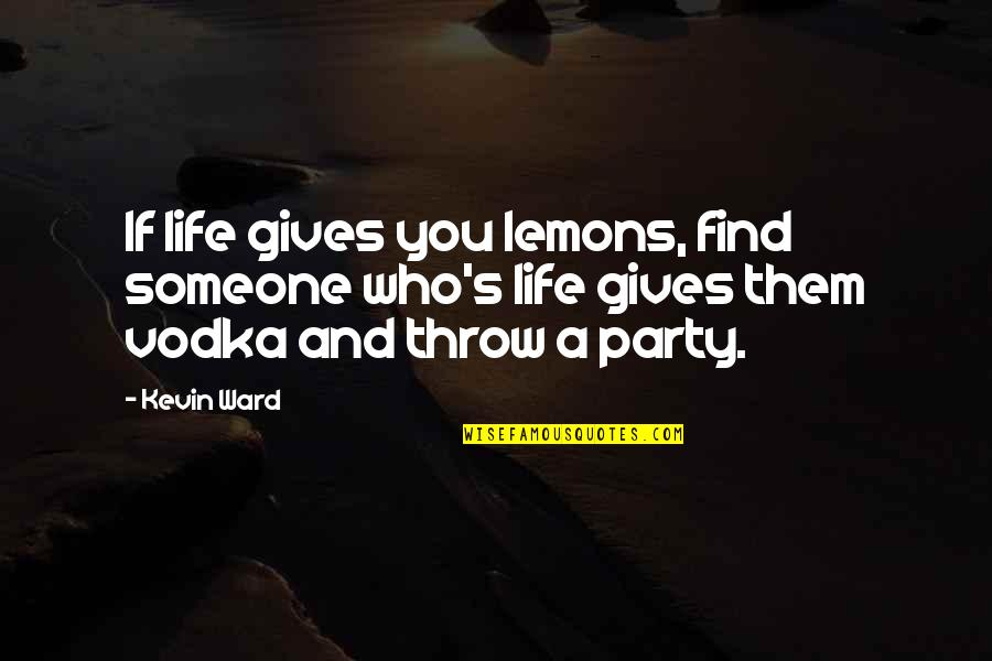 Lemons Vodka Quotes By Kevin Ward: If life gives you lemons, find someone who's