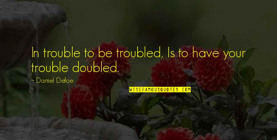 Lemony Snicket Memorable Quotes By Daniel Defoe: In trouble to be troubled, Is to have