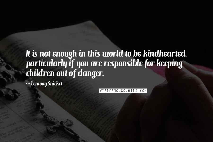 Lemony Snicket quotes: It is not enough in this world to be kindhearted, particularly if you are responsible for keeping children out of danger.
