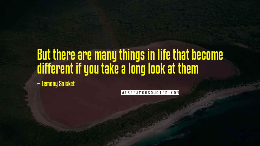 Lemony Snicket quotes: But there are many things in life that become different if you take a long look at them