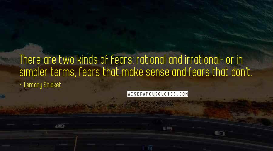 Lemony Snicket quotes: There are two kinds of fears: rational and irrational- or in simpler terms, fears that make sense and fears that don't.