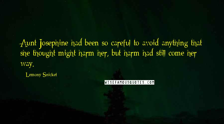 Lemony Snicket quotes: Aunt Josephine had been so careful to avoid anything that she thought might harm her, but harm had still come her way.