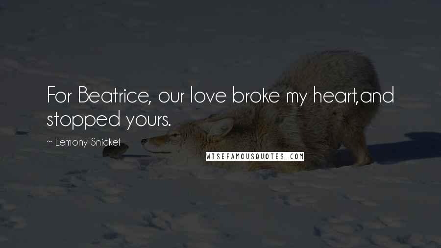 Lemony Snicket quotes: For Beatrice, our love broke my heart,and stopped yours.