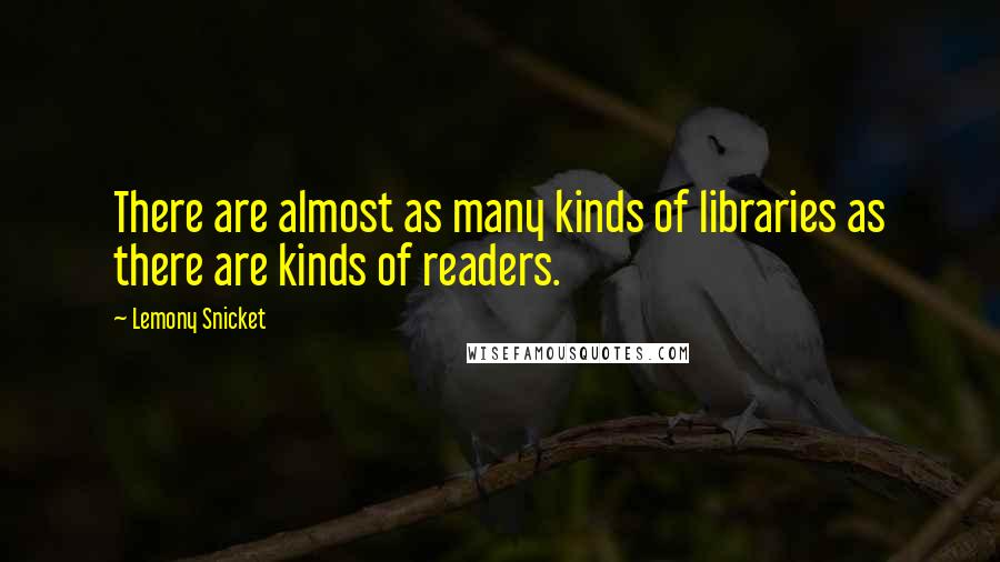 Lemony Snicket quotes: There are almost as many kinds of libraries as there are kinds of readers.