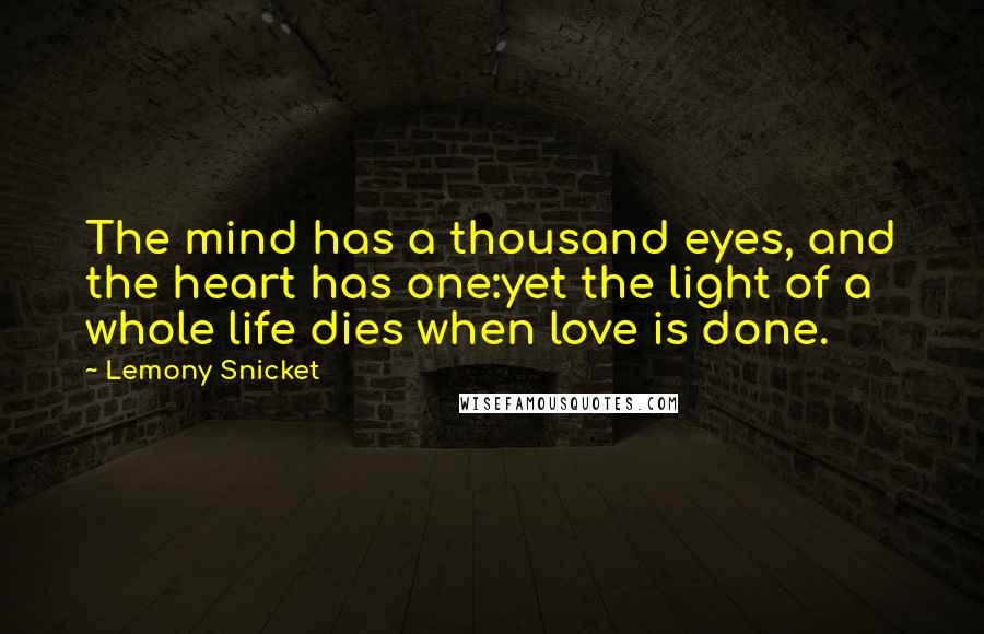 Lemony Snicket quotes: The mind has a thousand eyes, and the heart has one:yet the light of a whole life dies when love is done.