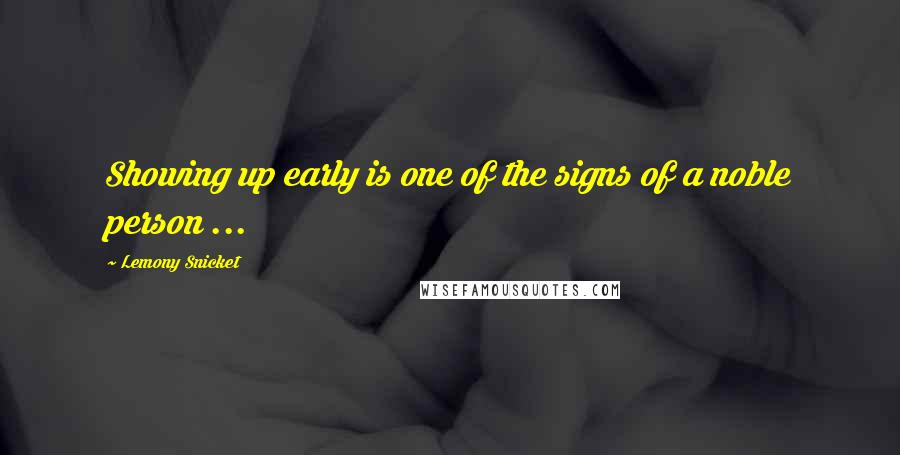 Lemony Snicket quotes: Showing up early is one of the signs of a noble person ...