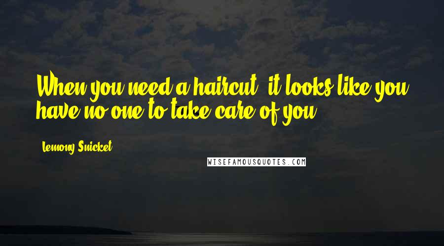 Lemony Snicket quotes: When you need a haircut, it looks like you have no one to take care of you.