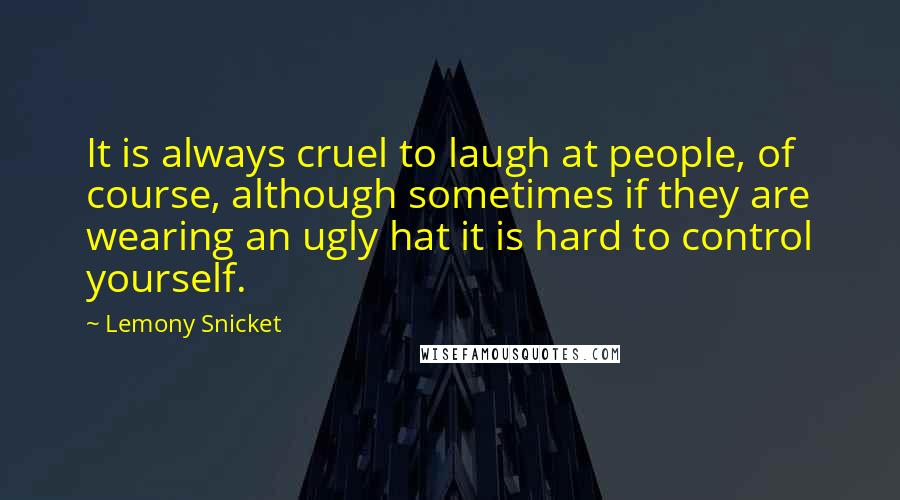 Lemony Snicket quotes: It is always cruel to laugh at people, of course, although sometimes if they are wearing an ugly hat it is hard to control yourself.