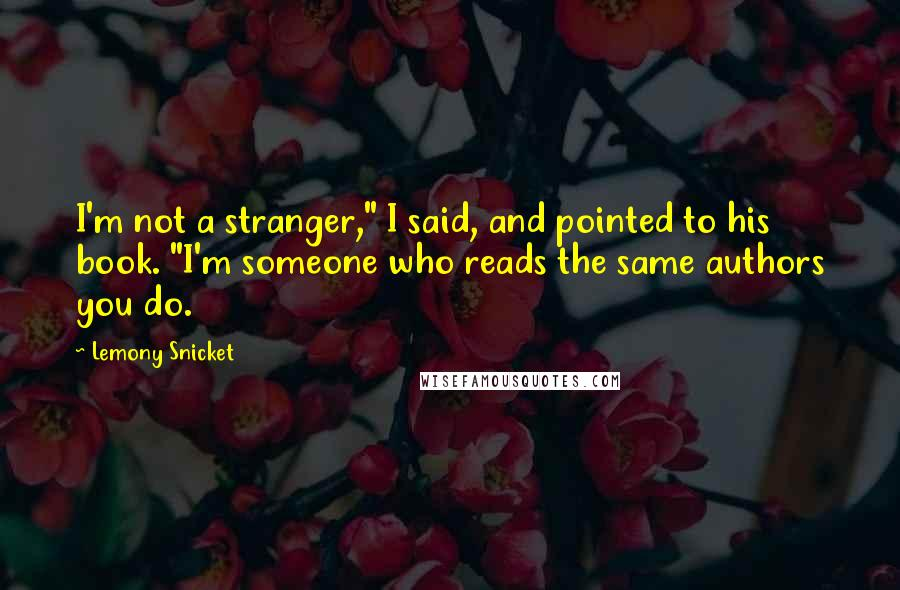 "Lemony Snicket quotes: I'm not a stranger,"" I said, and pointed to his book. ""I'm someone who reads the same authors you do."
