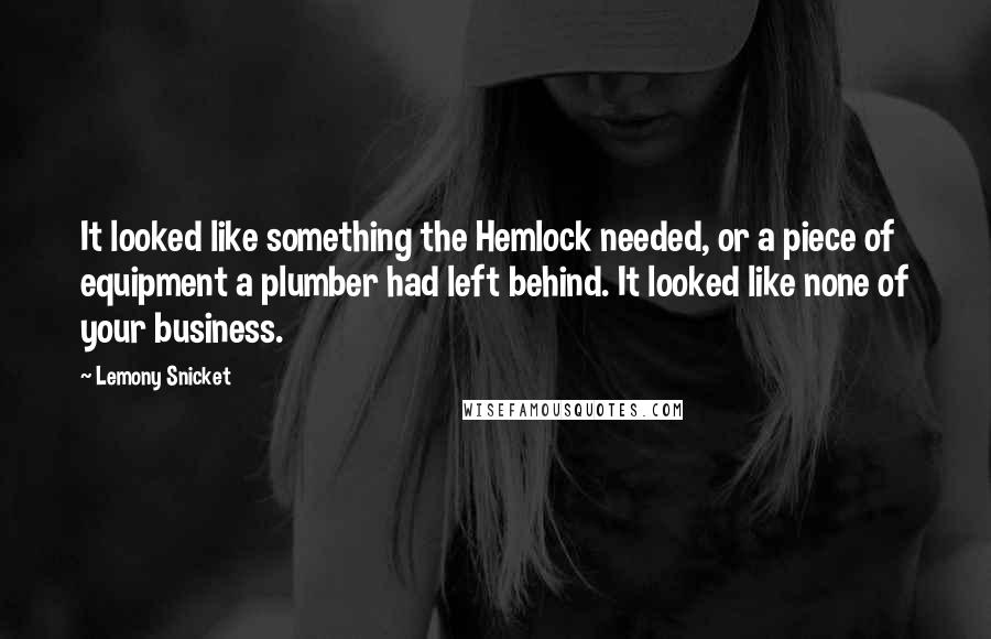Lemony Snicket quotes: It looked like something the Hemlock needed, or a piece of equipment a plumber had left behind. It looked like none of your business.