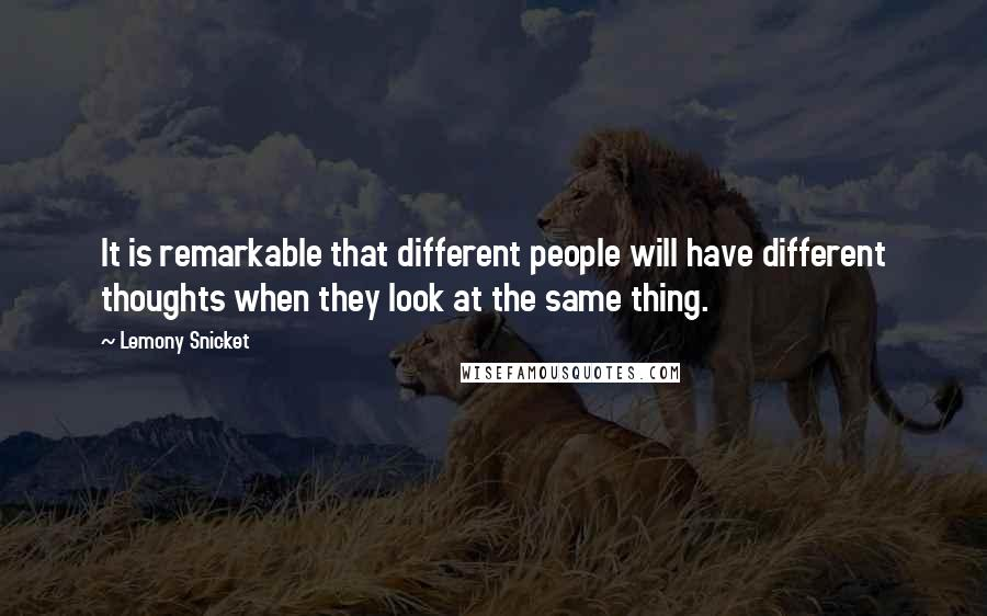 Lemony Snicket quotes: It is remarkable that different people will have different thoughts when they look at the same thing.
