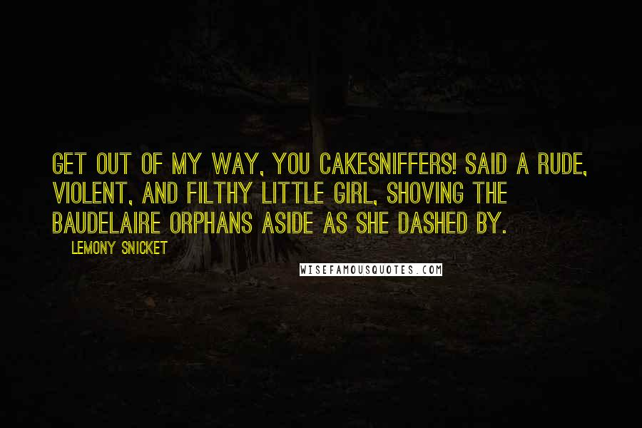 Lemony Snicket quotes: Get out of my way, you cakesniffers! said a rude, violent, and filthy little girl, shoving the Baudelaire orphans aside as she dashed by.