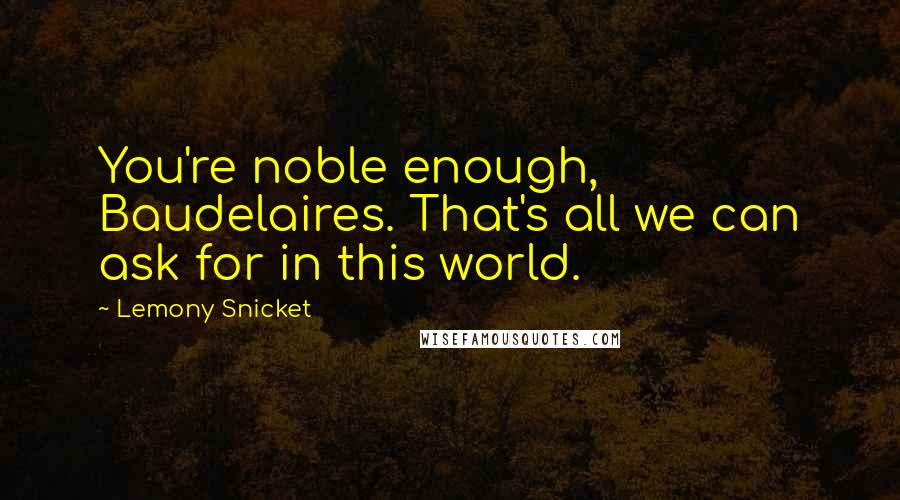 Lemony Snicket quotes: You're noble enough, Baudelaires. That's all we can ask for in this world.