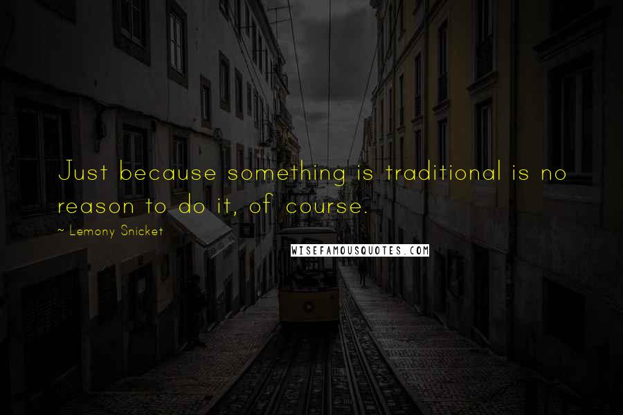 Lemony Snicket quotes: Just because something is traditional is no reason to do it, of course.