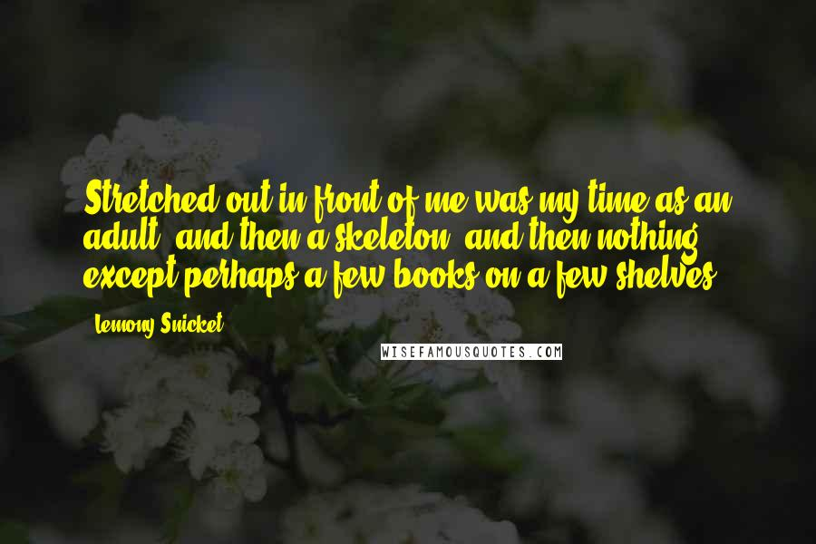 Lemony Snicket quotes: Stretched out in front of me was my time as an adult, and then a skeleton, and then nothing except perhaps a few books on a few shelves.
