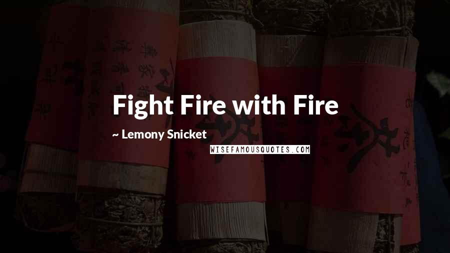 Lemony Snicket quotes: Fight Fire with Fire