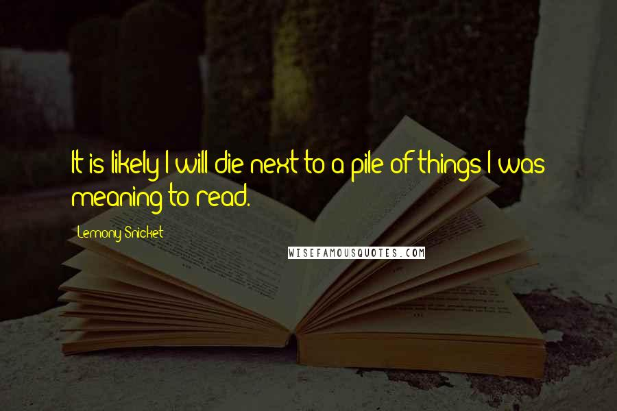 Lemony Snicket quotes: It is likely I will die next to a pile of things I was meaning to read.