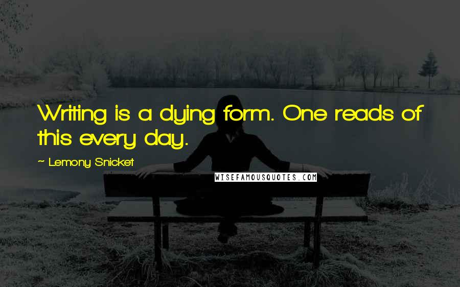 Lemony Snicket quotes: Writing is a dying form. One reads of this every day.