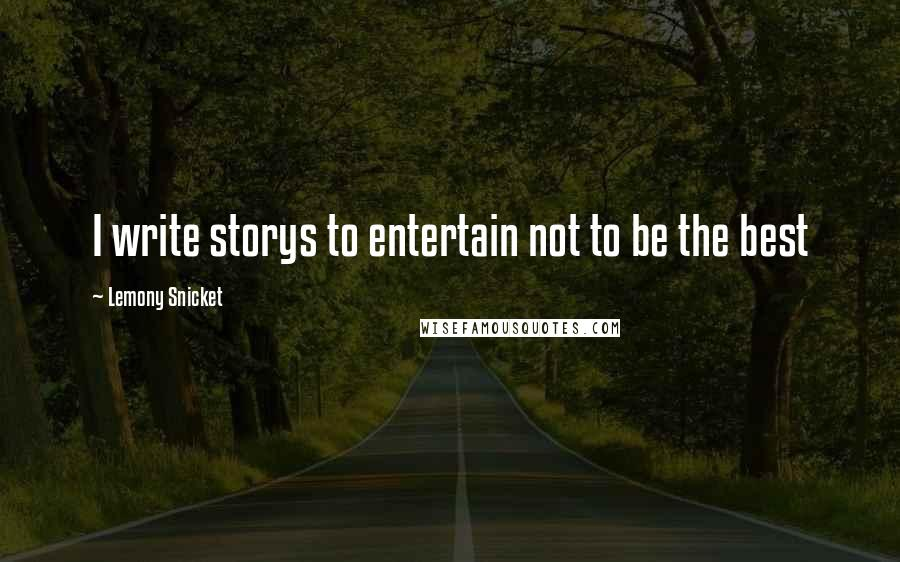 Lemony Snicket quotes: I write storys to entertain not to be the best