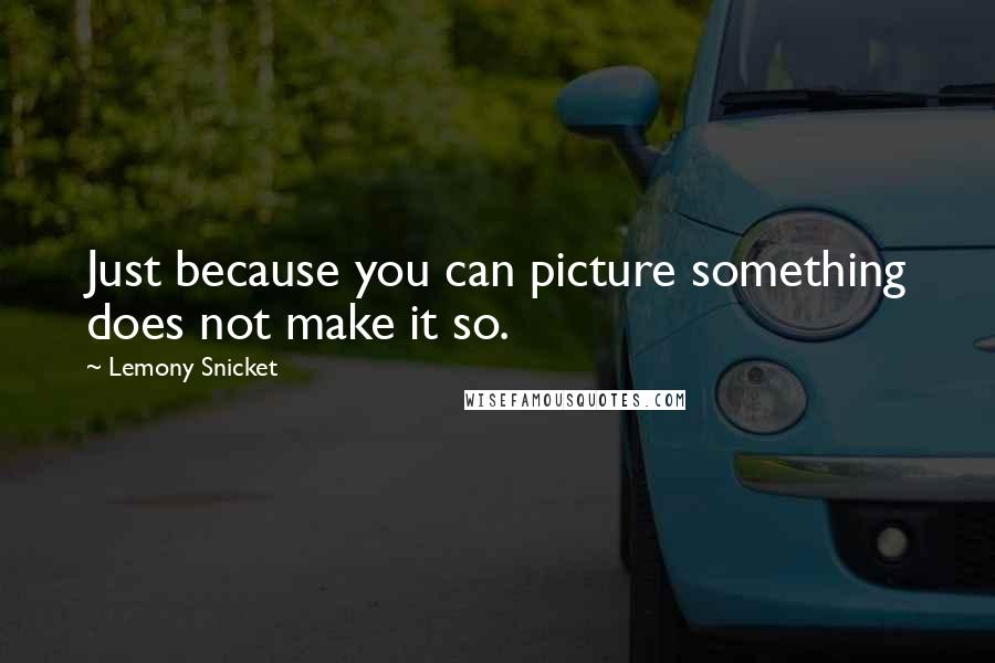 Lemony Snicket quotes: Just because you can picture something does not make it so.