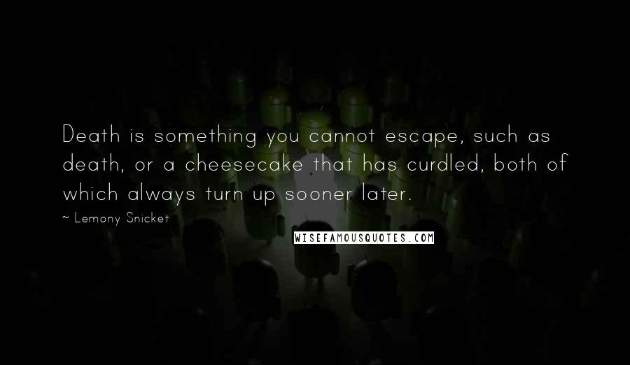 Lemony Snicket quotes: Death is something you cannot escape, such as death, or a cheesecake that has curdled, both of which always turn up sooner later.