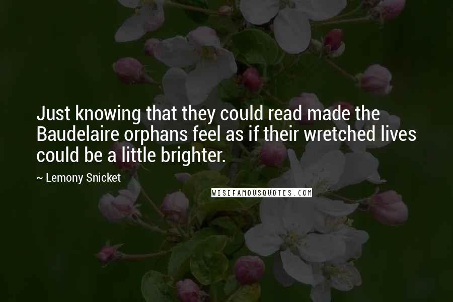 Lemony Snicket quotes: Just knowing that they could read made the Baudelaire orphans feel as if their wretched lives could be a little brighter.
