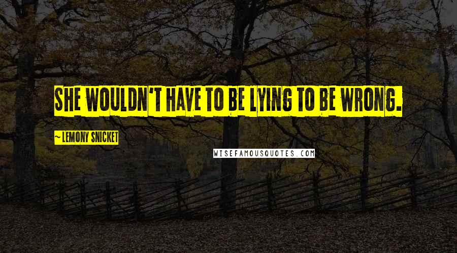 Lemony Snicket quotes: She wouldn't have to be lying to be wrong.