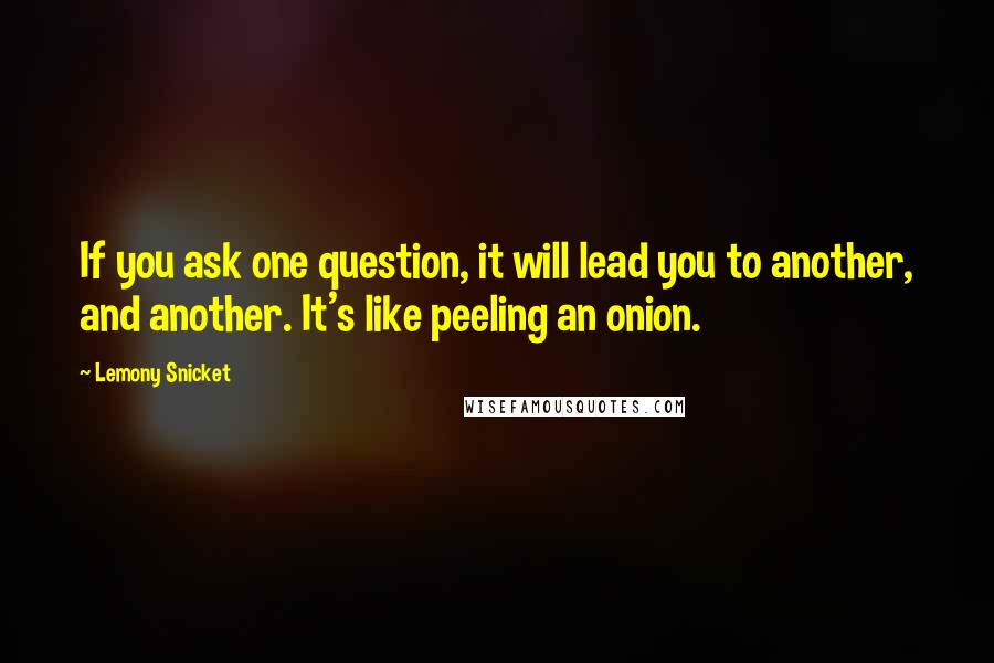 Lemony Snicket quotes: If you ask one question, it will lead you to another, and another. It's like peeling an onion.