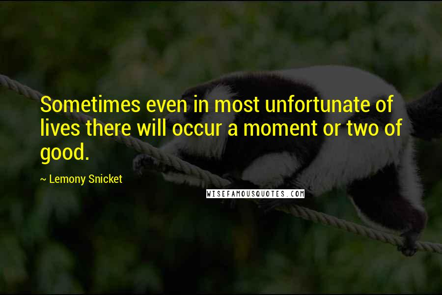 Lemony Snicket quotes: Sometimes even in most unfortunate of lives there will occur a moment or two of good.