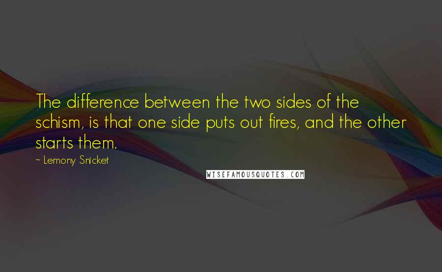 Lemony Snicket quotes: The difference between the two sides of the schism, is that one side puts out fires, and the other starts them.
