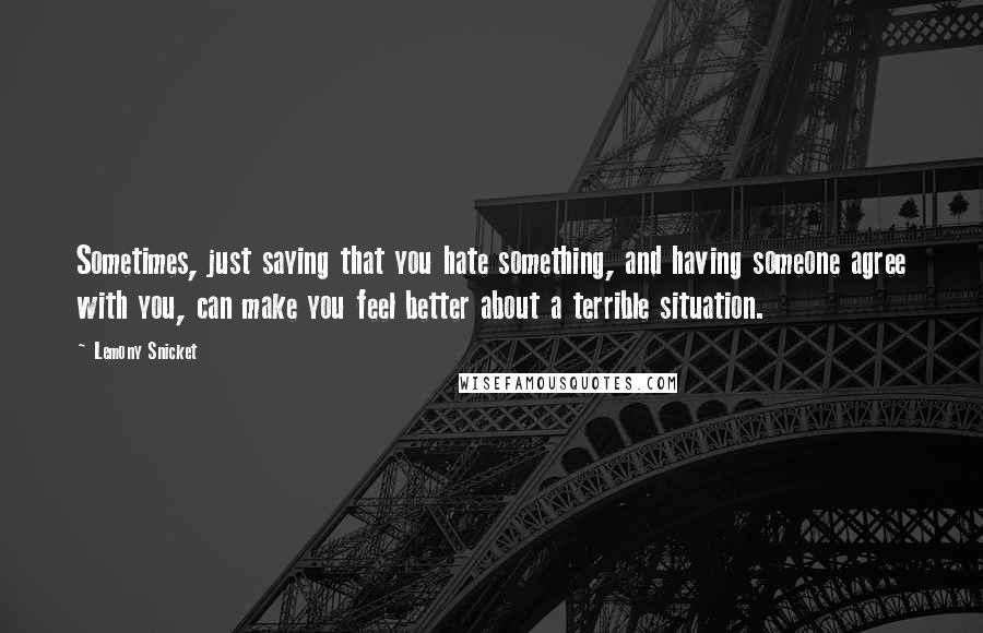 Lemony Snicket quotes: Sometimes, just saying that you hate something, and having someone agree with you, can make you feel better about a terrible situation.