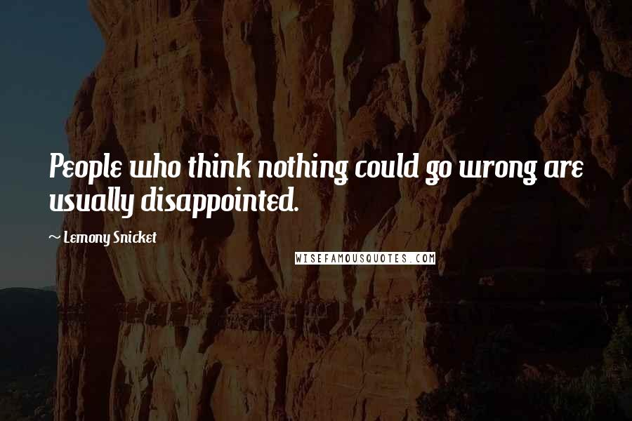 Lemony Snicket quotes: People who think nothing could go wrong are usually disappointed.