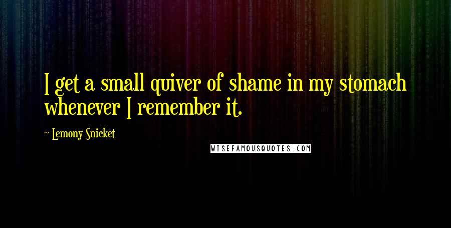 Lemony Snicket quotes: I get a small quiver of shame in my stomach whenever I remember it.