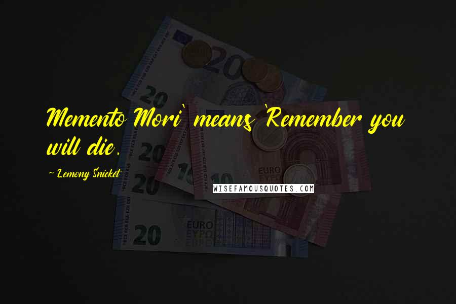 Lemony Snicket quotes: Memento Mori' means 'Remember you will die.