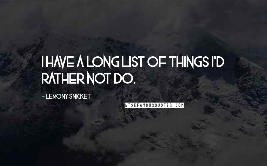 Lemony Snicket quotes: I have a long list of things I'd rather not do.