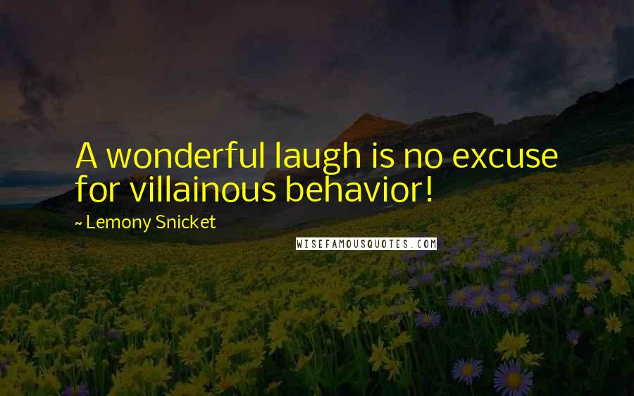 Lemony Snicket quotes: A wonderful laugh is no excuse for villainous behavior!
