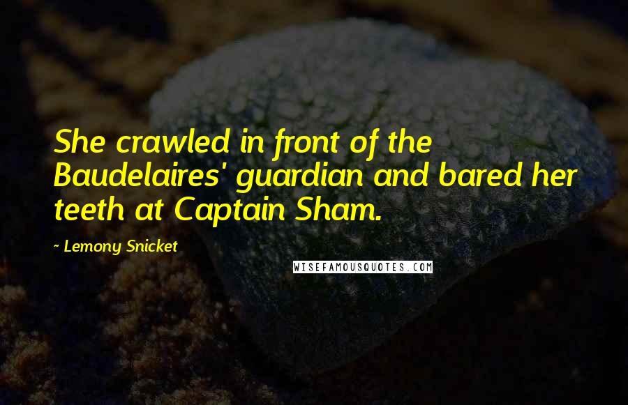 Lemony Snicket quotes: She crawled in front of the Baudelaires' guardian and bared her teeth at Captain Sham.
