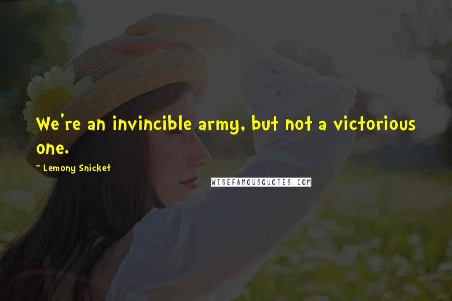 Lemony Snicket quotes: We're an invincible army, but not a victorious one.