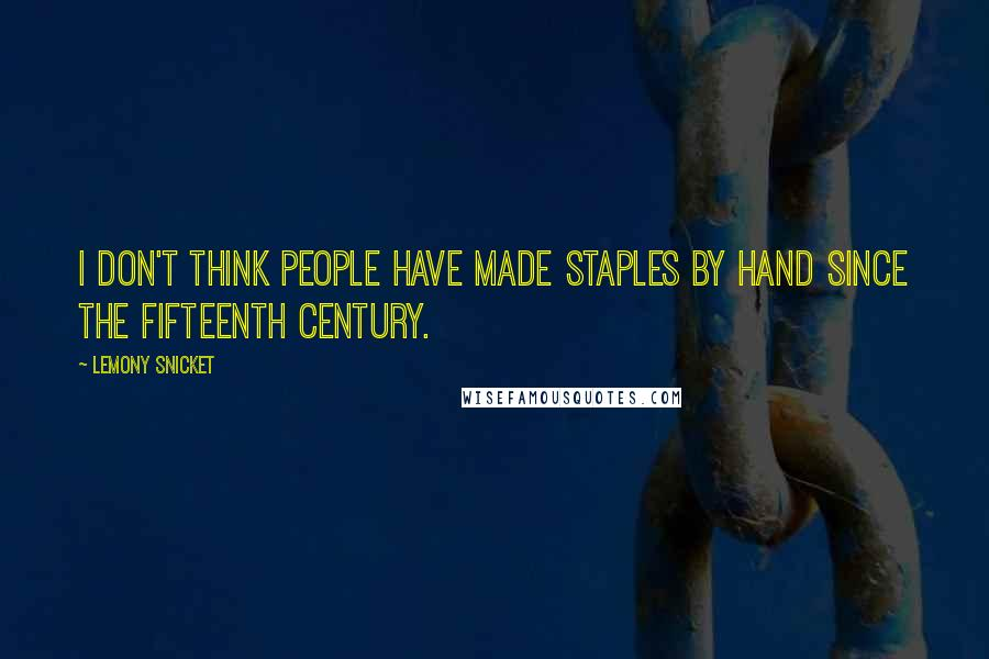 Lemony Snicket quotes: I don't think people have made staples by hand since the fifteenth century.