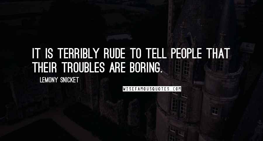 Lemony Snicket quotes: It is terribly rude to tell people that their troubles are boring.