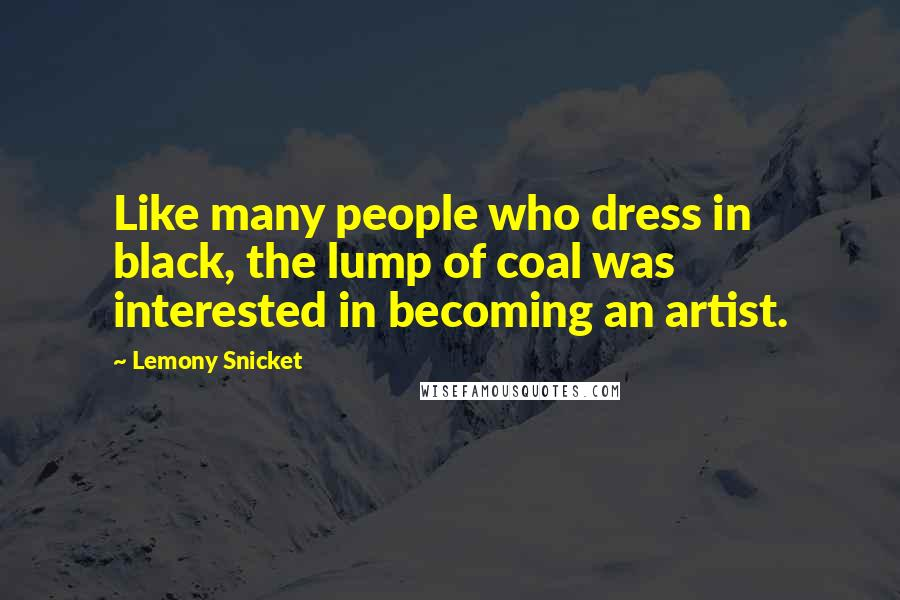 Lemony Snicket quotes: Like many people who dress in black, the lump of coal was interested in becoming an artist.