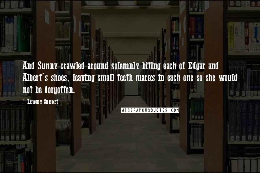 Lemony Snicket quotes: And Sunny crawled around solemnly biting each of Edgar and Albert's shoes, leaving small teeth marks in each one so she would not be forgotten.