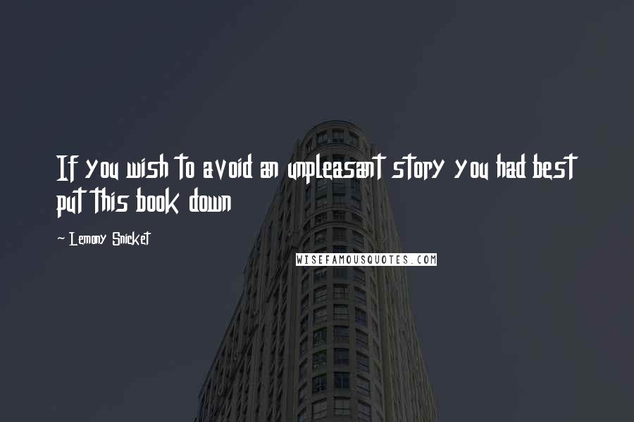 Lemony Snicket quotes: If you wish to avoid an unpleasant story you had best put this book down