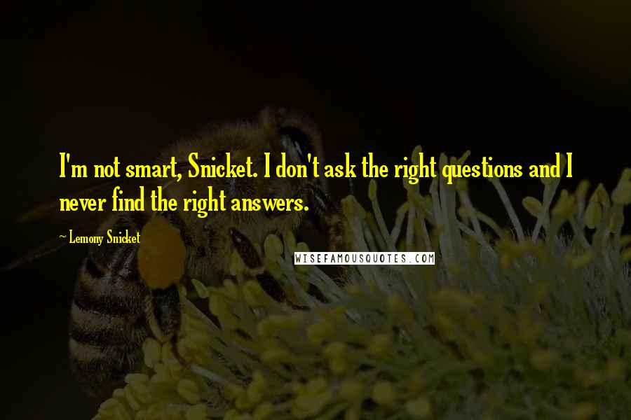 Lemony Snicket quotes: I'm not smart, Snicket. I don't ask the right questions and I never find the right answers.