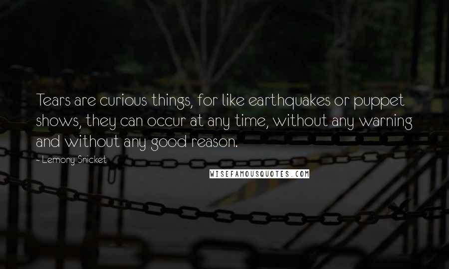 Lemony Snicket quotes: Tears are curious things, for like earthquakes or puppet shows, they can occur at any time, without any warning and without any good reason.