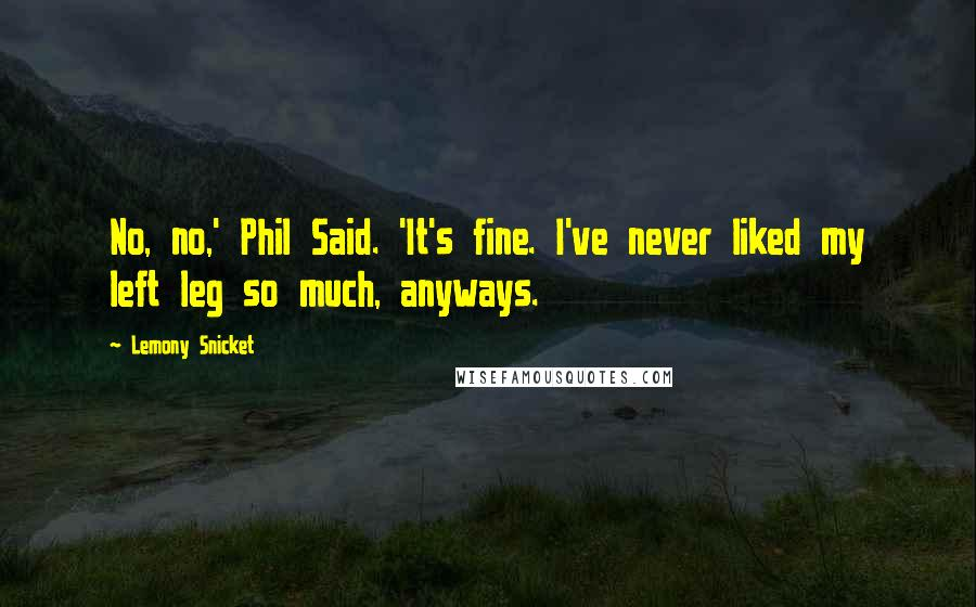 Lemony Snicket quotes: No, no,' Phil Said. 'It's fine. I've never liked my left leg so much, anyways.
