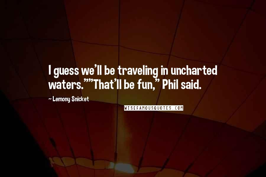 "Lemony Snicket quotes: I guess we'll be traveling in uncharted waters.""""That'll be fun,"" Phil said."