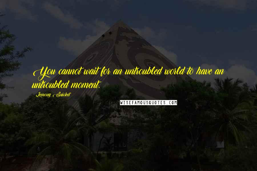 Lemony Snicket quotes: You cannot wait for an untroubled world to have an untroubled moment.