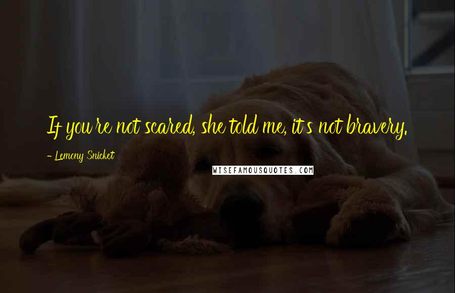 Lemony Snicket quotes: If you're not scared, she told me, it's not bravery.