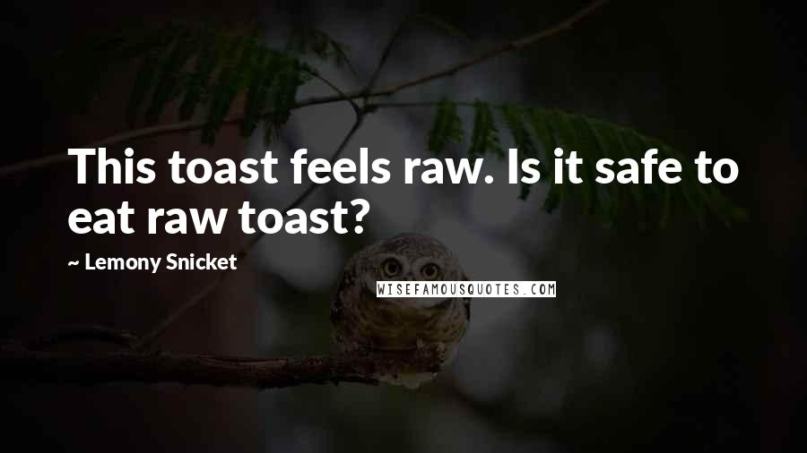 Lemony Snicket quotes: This toast feels raw. Is it safe to eat raw toast?